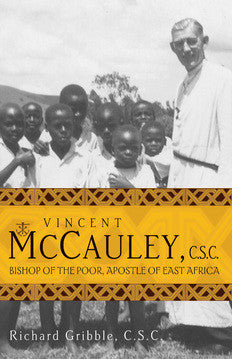 Vincent McCauley, C.S.C. :Bishop of the Poor, Apostle of East Africa