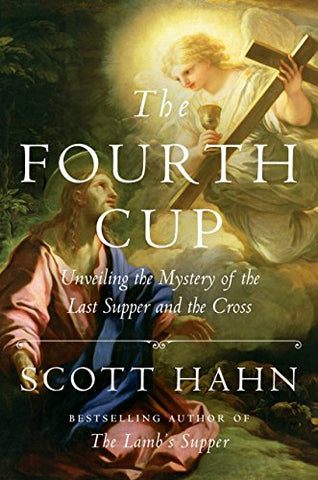 The Fourth Cup: Unveiling the Mystery of the Last Supper and the Cross- by Scott Hahn