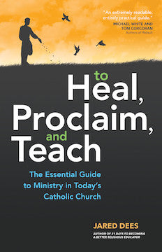 To Heal, Proclaim, and Teach The Essential Guide to Ministry in Today's Catholic