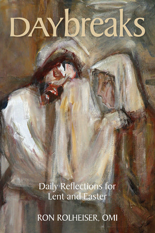 Daybreaks: Daily Reflections for Lent and Easter Ronald Rolheiser, OMI