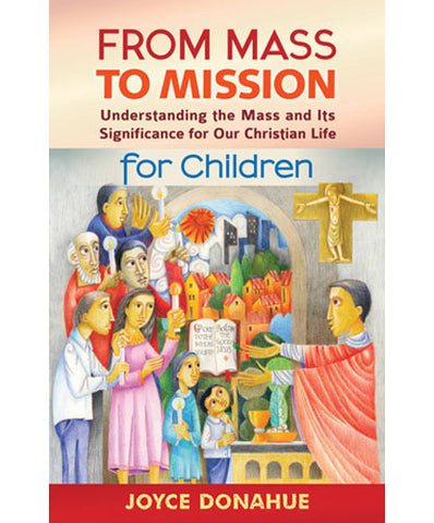 From Mass to Mission  Understanding the Mass and Its Significance for Our Christian Life for Children