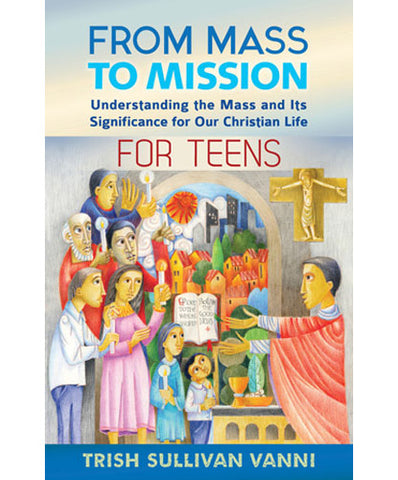 From Mass to Mission  Understanding the Mass and Its Significance for Our Christian Life for Teens