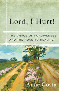 Lord, I Hurt! : The Grace of Forgiveness and the Road to Healing
