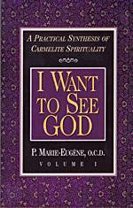 I Want to See God: A Practical Synthesis of Carmelite Spirituality (Volume I)