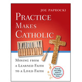 Practice Makes Catholic Moving from a Learned Faith to a Lived Faith
