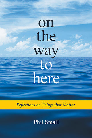 On the Way to Here Reflections on Things that Matter by Phil Small