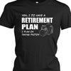 I Do Have A Retirement Plan Shirt