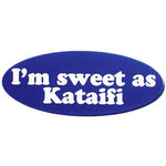 'I'm sweet as Kataifi', Kataifi is a Greek desert. Those words are engraved onto a small plastic lapel pin.