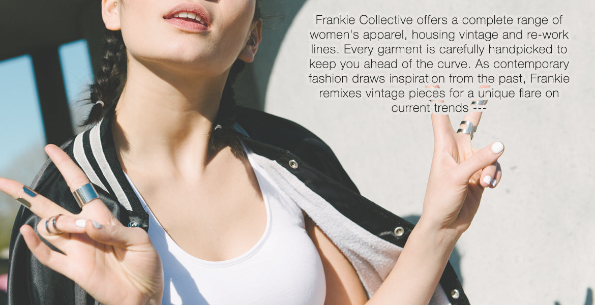 Frankie Collective offers a complete range of women's apparel, housing vintage and re-work lines. Every garment is carefully handpicked to keep you ahead of the curve. As contemporary fashion draws inspiration from the past, Frankie remixes vintage pieces for a unique flare on    current trends ---