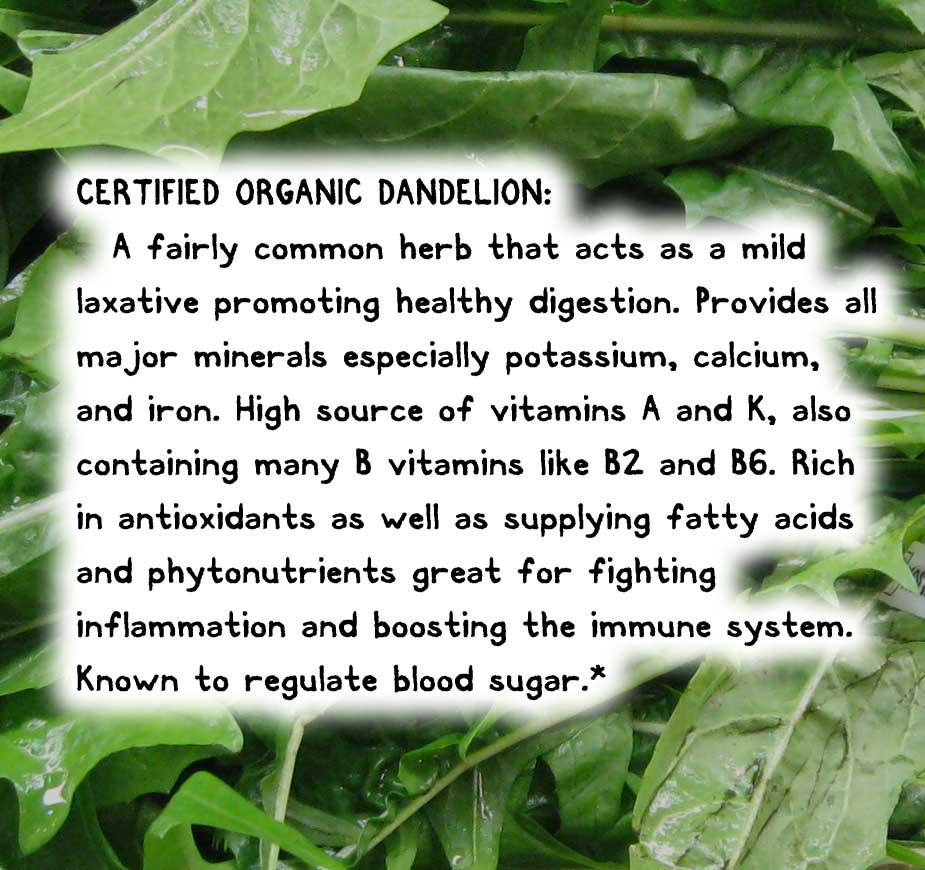 CERTIFIED ORGANIC DANDELION:  A fairly common herb that acts as a mild laxative promoting healthy digestion. Provides all major minerals especially potassium, calcium, and iron. High source of vitamins A and K, also containing many B vitamins like B2 and B6. Rich in antioxidants as well as supplying fatty acids and phytonutrients great for fighting inflammation and boosting the immune system. Known to regulate blood sugar.