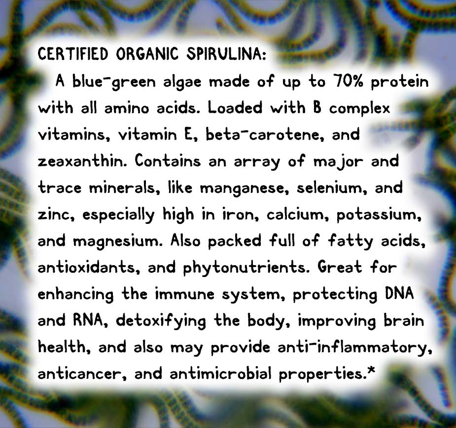 CERTIFIED ORGANIC SPIRULINA: A blue-green algae made of up to 70% protein with all amino acids. Loaded with B complex vitamins, vitamin E, beta-carotene, and zeaxanthin. Contains an array of major and trace minerals, like manganese, selenium, and zinc, especially high in iron, calcium, potassium, and magnesium. Also packed full of fatty acids, antioxidants, and phytonutrients. Great for enhancing the immune system, protecting DNA and RNA, detoxifying the body, improving brain health, and also may provide anti-inflammatory, anticancer, and antimicrobial properties.