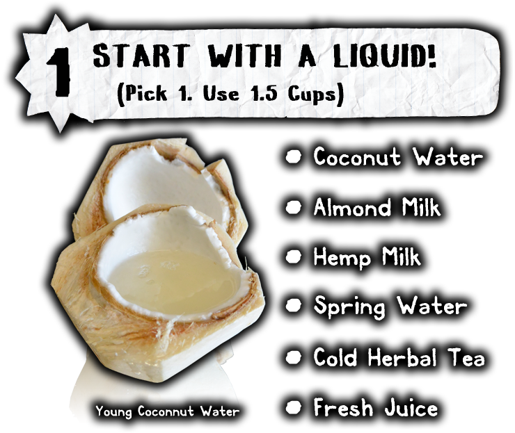 start with a liquid coconut water cold herbal tea almond milk spring water hemp milk fresh pressed juice