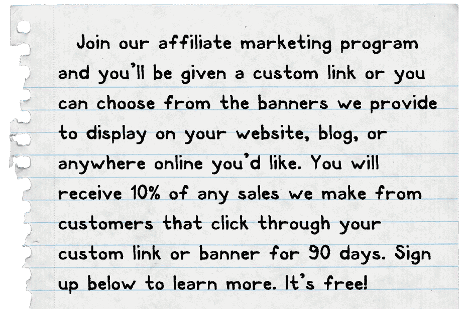 Join our affiliate marketing program and you'll be given a custom link or you can choose from the banners we provide to display on your website, blog, or  anywhere online you'd like. You will  receive 10% of any sales we make from customers that click through your custom link or banner for 90 days. Sign up below to learn more. It's free!