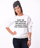 Baby we dont need no wifi, because I already feel the connection Crewneck, Sweatshirt, 50/50% Cotton/Polyester Crewneck, White, UNISEX