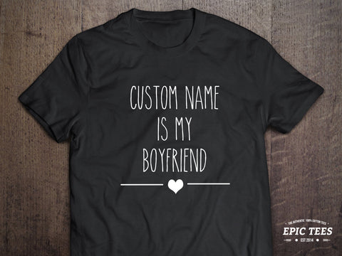 Custom name  is my boyfriend T-shirt, Custom name  is my boyfriend  Shirt, 100% cotton Tee, Black/White/Gray, UNISEX