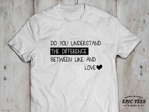 Do you understand the difference between like and love T-shirt, Do you understand the difference between like and love shirt, UNISEX