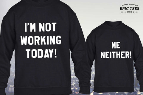 I'm not working today me neither, matching sweatshirts, Mommy and me outfits, Daddy and me outfits, UNISEX
