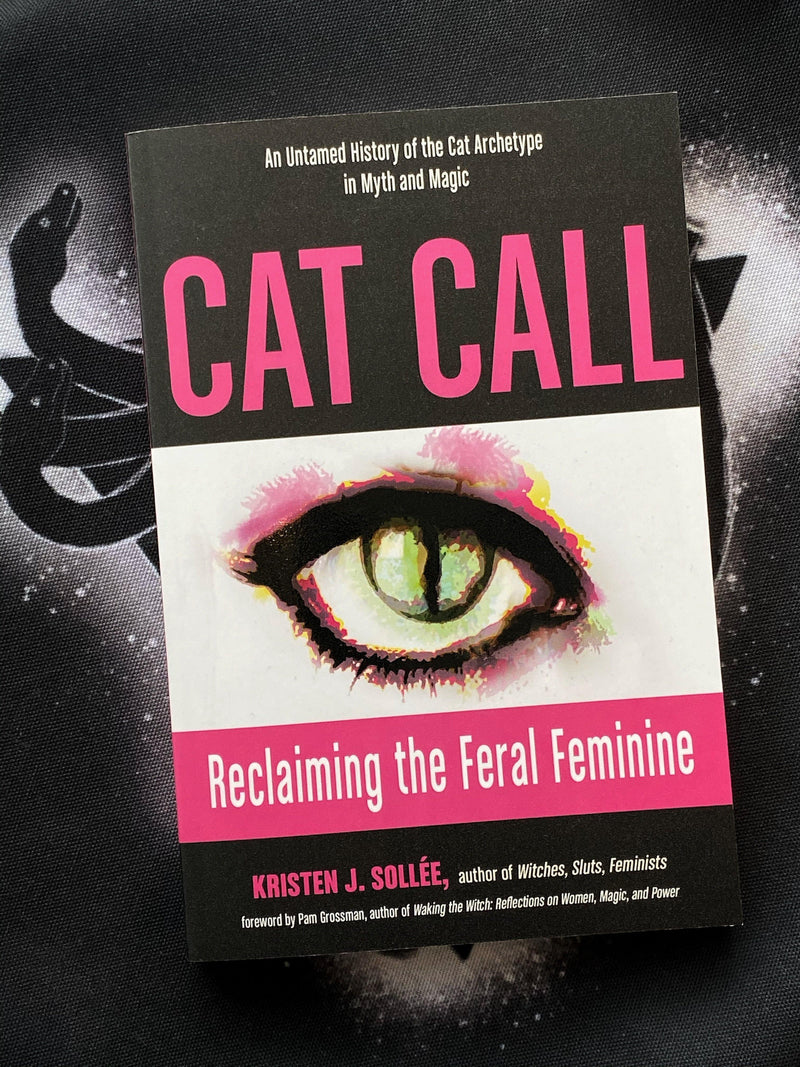 Cat Call: Reclaiming the Feral Feminine (An Untamed History of the Cat Archetype in Myth and Magic)