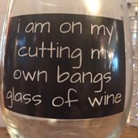 """I am on my cutting my own bangs glass of wine"" wine glass"