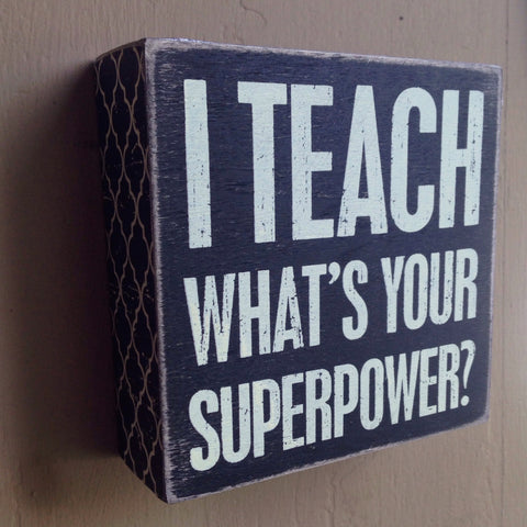 I Teach, What's Your Superpower?  Box Sign