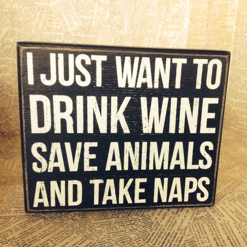 Box Sign - I Just Want to Drink Wine, Save Animals and Take Naps