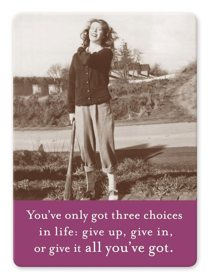 Magnet: You've only got three choices in life: give up, give in, or give it all you've got.