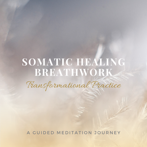 SOMATIC HEALING BREATHWORK: Transformational Guided Meditation Practice