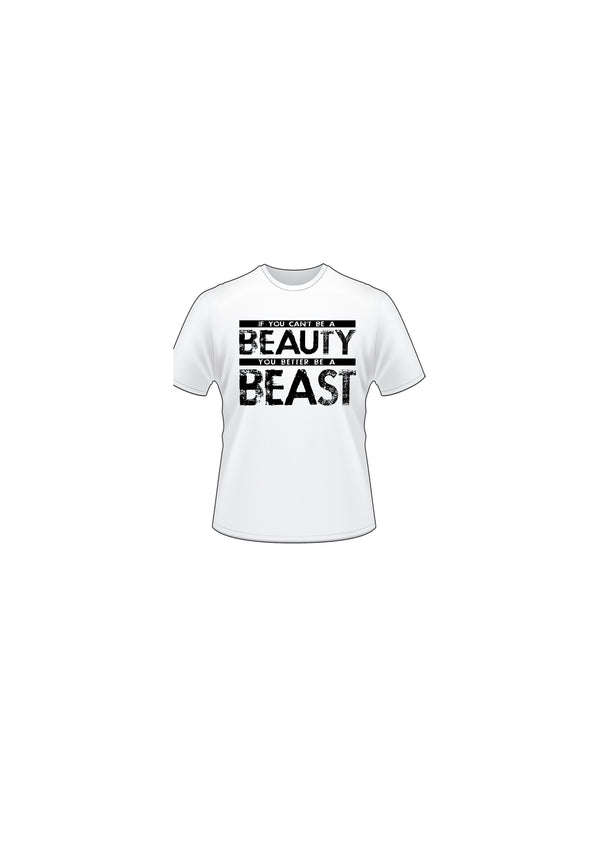 IF YOU CAN'T BE A BEAUTY, YOU BETTER BE A BEAST T-SHIRT
