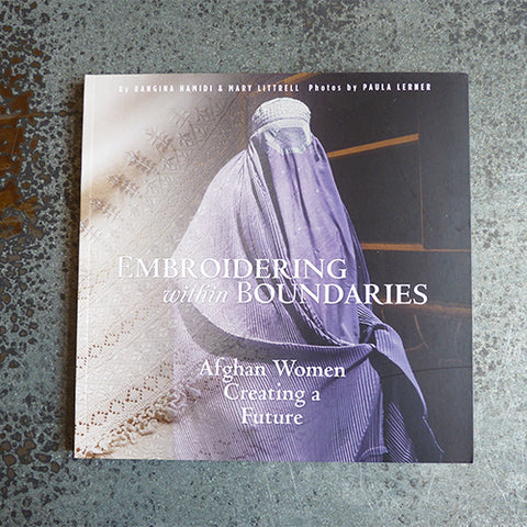 Embroidering Within Boundaries : Afghan Women Creating a Future - Rangina Hamidi & Mary Littrell