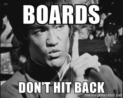 BOARDS DON'T HIT BACK