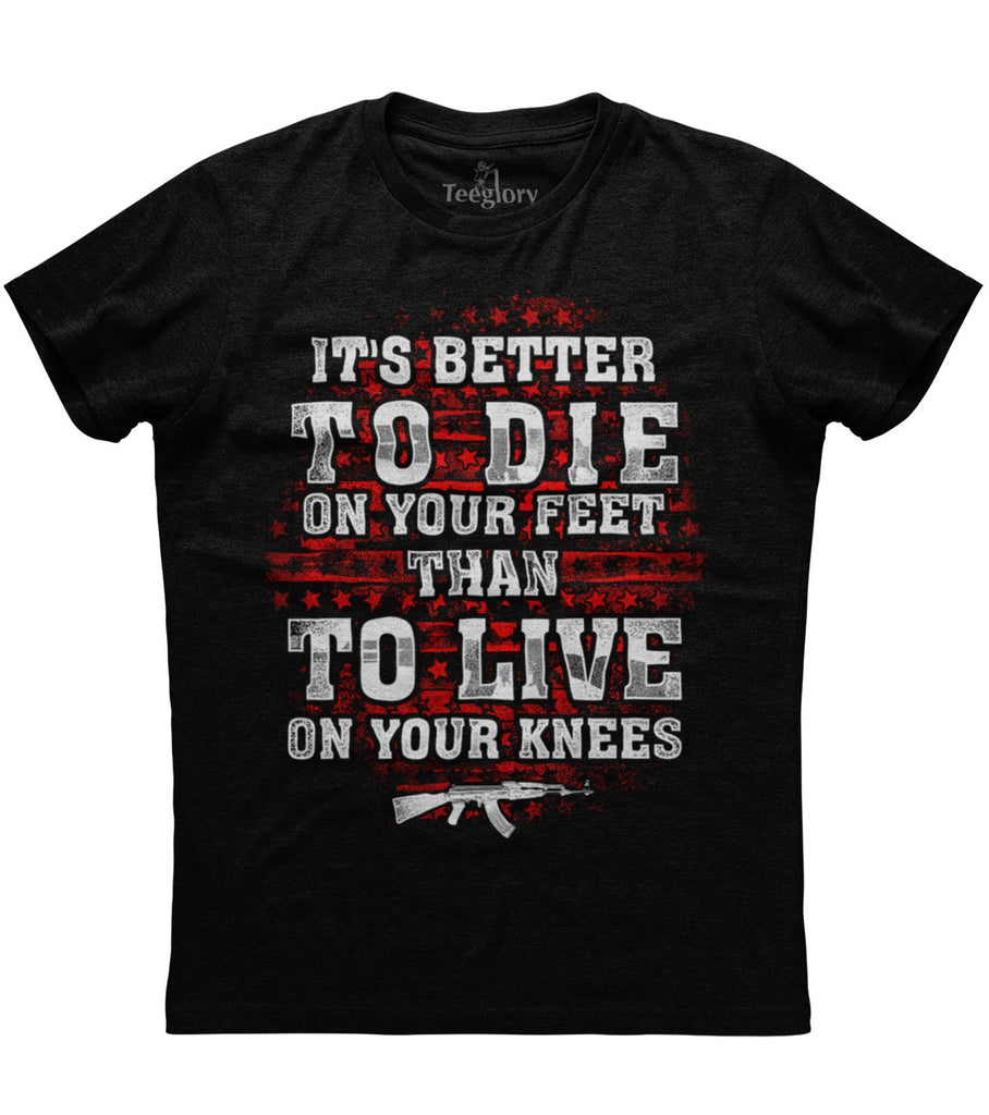 It's Better To Die On Your Feet Than To Live On Your Knees T-shirt