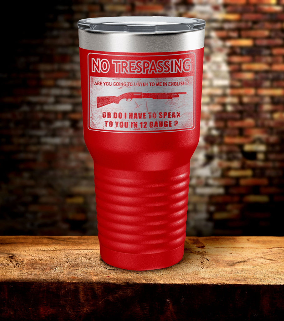 No Trespassing Are You Going to Listen To Me in English Or Do I Have To Speak To You in 12 Gauge Tumbler