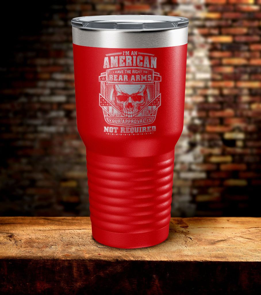 I'm An American I Have The Right To Bear Arms Your Approval Is Not Required Tumbler