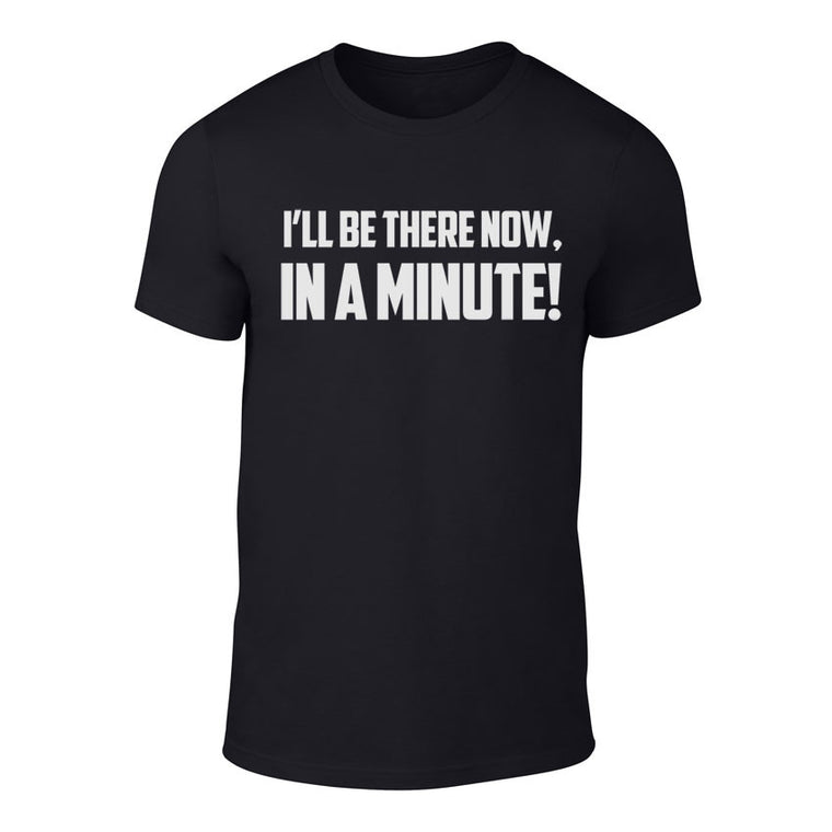 I'll be there Now, In a Minute - Welsh Banter T-Shirt BLACK