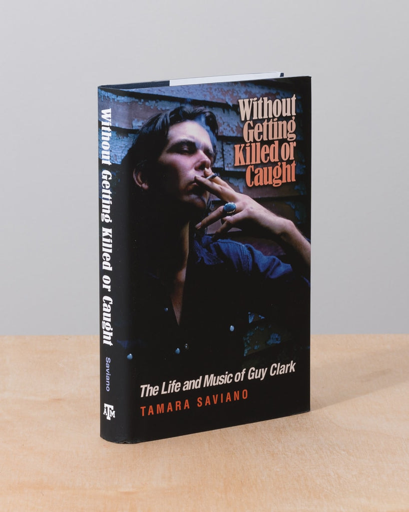 Without Getting Killed or Caught: The Life and Music of Guy Clark by Tamara Saviano