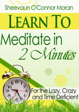 Learn to Meditate in 2 Minutes - for the Lazy, Crazy and Time Deficient! - Energetic Solutions, Inc Sheevaun Moran