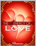 The Secret Energy of Love - The Many Faces of Love, Intimacy, Healing Love and  Why We Need to Know How It Applies to  Life, Health and Business