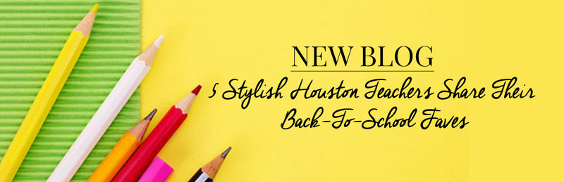 5 Stylish Houston Teachers Share Their Back-To-School Faves