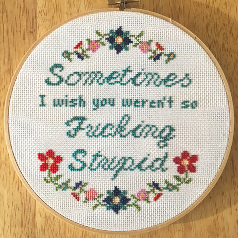 Sometimes I Wish You Weren't So Fucking Stupid -PDF Cross Stitch Pattern