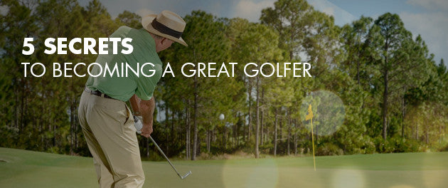 5 Secrets To Becoming A Great Golfer