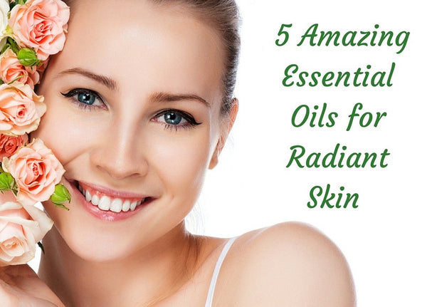 5 Amazing Essential Oils or Radiant Skin