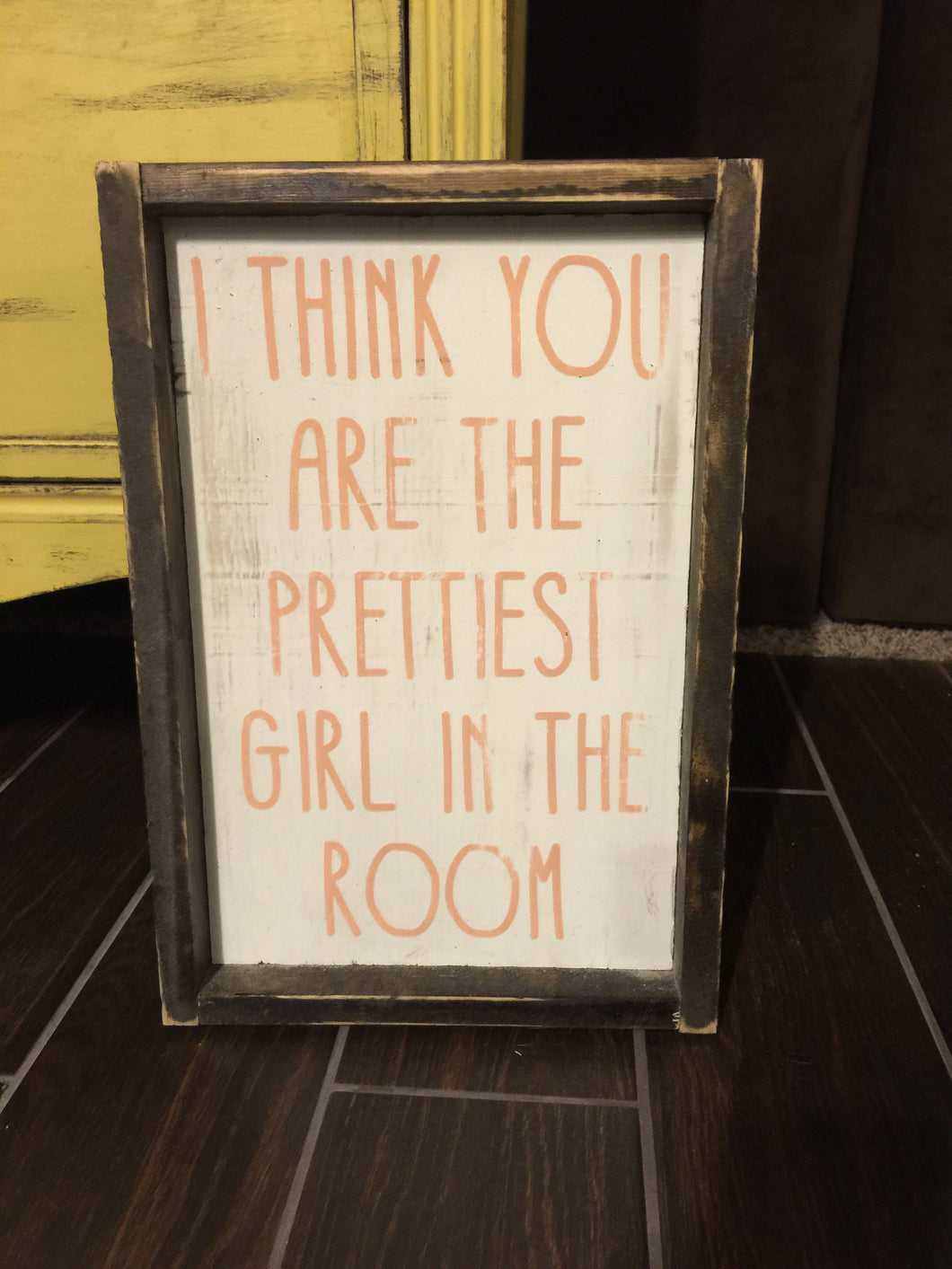I Think You Are The Prettiest Girl In The Room Wood Sign