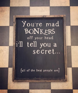 You're Mad Bonkers Off Your Head.....