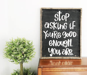 Stop asking if you're good enough you are wood sign