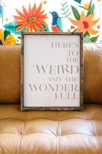 Here's to the Weird and the Wonder Full - Wood Sign