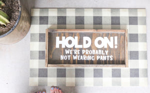Hold On! We're Probably Not Wearing Pants - Wood Sign