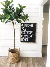 Our House Is  A Very Very Very Fine House- Wood Sign