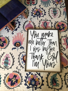 You Make Me Better Than I Was Before Thank God I'm Yours - Wood Sign