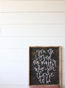 You Are Loved No Matter Who You Choose To Be - Wood Sign