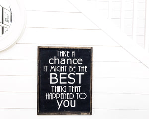Take A Chance It Might Be The Best Thing That Happened To You Wood Sign